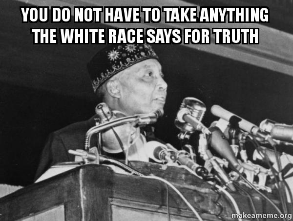 you do not have to take anything the white race says for truth